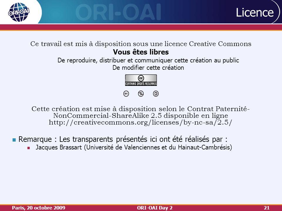 Paris, 20 octobre 2009ORI-OAI Day 221 Licence Ce travail est mis à disposition sous une licence Creative Commons Vous êtes libres De reproduire, distribuer et communiquer cette création au public De modifier cette création Cette création est mise à disposition selon le Contrat Paternité- NonCommercial-ShareAlike 2.5 disponible en ligne http://creativecommons.org/licenses/by-nc-sa/2.5/ Remarque : Les transparents présentés ici ont été réalisés par : Jacques Brassart (Université de Valenciennes et du Hainaut-Cambrésis)