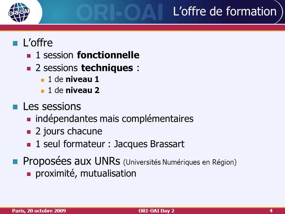 Paris, 20 octobre 2009ORI-OAI Day 24 Loffre de formation Loffre 1 session fonctionnelle 2 sessions techniques : 1 de niveau 1 1 de niveau 2 Les sessions indépendantes mais complémentaires 2 jours chacune 1 seul formateur : Jacques Brassart Proposées aux UNRs (Universités Numériques en Région) proximité, mutualisation