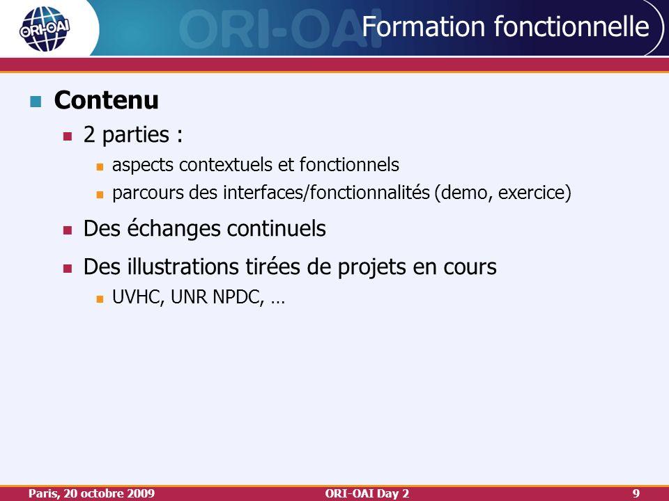 Paris, 20 octobre 2009ORI-OAI Day 29 Formation fonctionnelle Contenu 2 parties : aspects contextuels et fonctionnels parcours des interfaces/fonctionnalités (demo, exercice) Des échanges continuels Des illustrations tirées de projets en cours UVHC, UNR NPDC, …