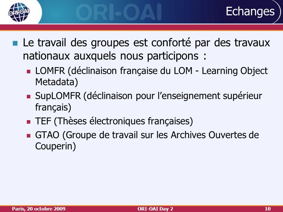 Paris, 20 octobre 2009ORI-OAI Day 210 Echanges Le travail des groupes est conforté par des travaux nationaux auxquels nous participons : LOMFR (déclinaison française du LOM - Learning Object Metadata) SupLOMFR (déclinaison pour lenseignement supérieur français) TEF (Thèses électroniques françaises) GTAO (Groupe de travail sur les Archives Ouvertes de Couperin)