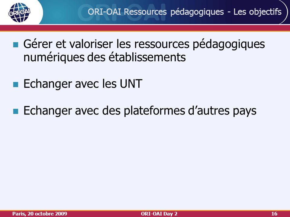 Paris, 20 octobre 2009ORI-OAI Day 216 ORI-OAI Ressources pédagogiques - Les objectifs Gérer et valoriser les ressources pédagogiques numériques des établissements Echanger avec les UNT Echanger avec des plateformes dautres pays