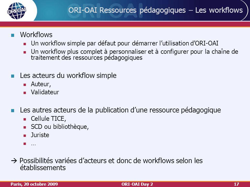 Paris, 20 octobre 2009ORI-OAI Day 217 ORI-OAI Ressources pédagogiques – Les workflows Workflows Un workflow simple par défaut pour démarrer lutilisation dORI-OAI Un workflow plus complet à personnaliser et à configurer pour la chaîne de traitement des ressources pédagogiques Les acteurs du workflow simple Auteur, Validateur Les autres acteurs de la publication dune ressource pédagogique Cellule TICE, SCD ou bibliothèque, Juriste … Possibilités variées dacteurs et donc de workflows selon les établissements