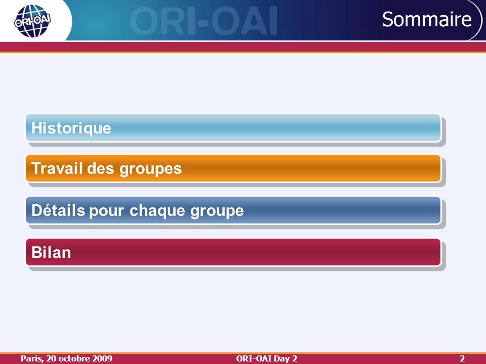 Paris, 20 octobre 2009ORI-OAI Day 22 Sommaire Travail des groupes Détails pour chaque groupe Historique Bilan