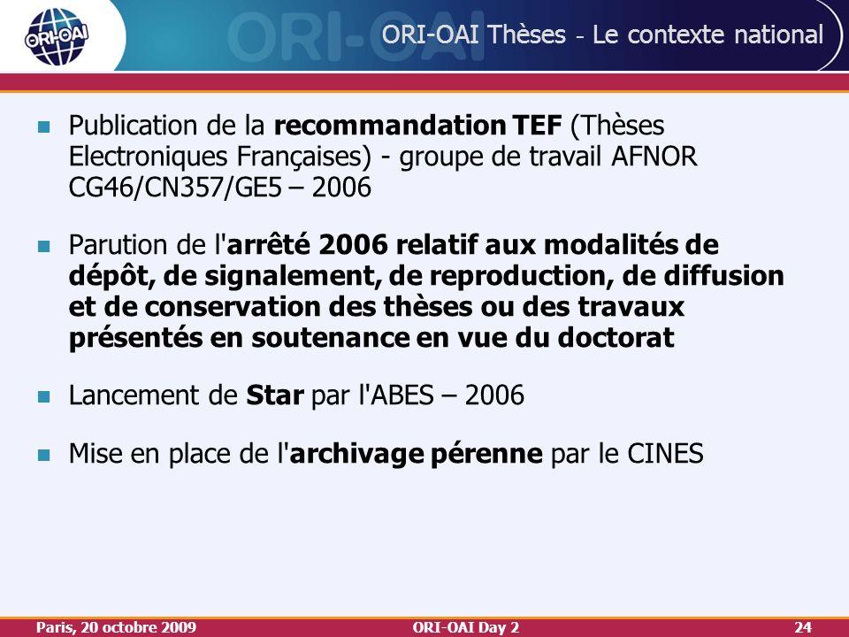 Paris, 20 octobre 2009ORI-OAI Day 224 ORI-OAI Thèses - Le contexte national Publication de la recommandation TEF (Thèses Electroniques Françaises) - groupe de travail AFNOR CG46/CN357/GE5 – 2006 Parution de l arrêté 2006 relatif aux modalités de dépôt, de signalement, de reproduction, de diffusion et de conservation des thèses ou des travaux présentés en soutenance en vue du doctorat Lancement de Star par l ABES – 2006 Mise en place de l archivage pérenne par le CINES