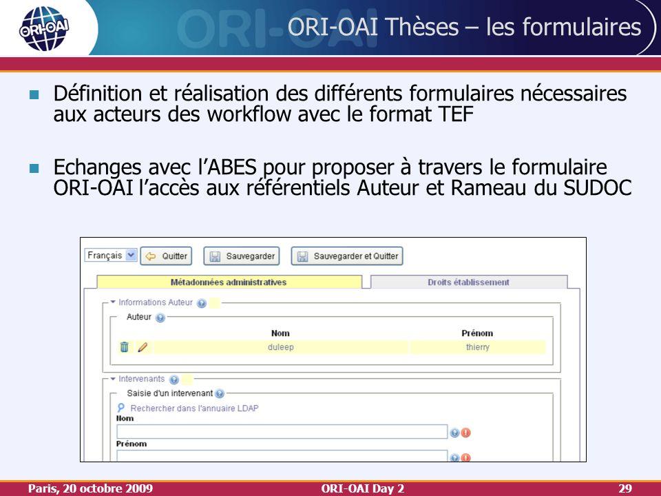 Paris, 20 octobre 2009ORI-OAI Day 229 ORI-OAI Thèses – les formulaires Définition et réalisation des différents formulaires nécessaires aux acteurs des workflow avec le format TEF Echanges avec lABES pour proposer à travers le formulaire ORI-OAI laccès aux référentiels Auteur et Rameau du SUDOC