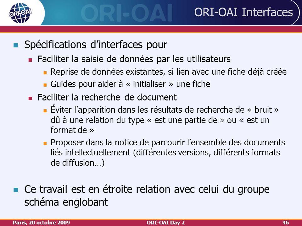 Paris, 20 octobre 2009ORI-OAI Day 246 ORI-OAI Interfaces Spécifications dinterfaces pour Faciliter la saisie de données par les utilisateurs Reprise de données existantes, si lien avec une fiche déjà créée Guides pour aider à « initialiser » une fiche Faciliter la recherche de document Éviter lapparition dans les résultats de recherche de « bruit » dû à une relation du type « est une partie de » ou « est un format de » Proposer dans la notice de parcourir lensemble des documents liés intellectuellement (différentes versions, différents formats de diffusion…) Ce travail est en étroite relation avec celui du groupe schéma englobant