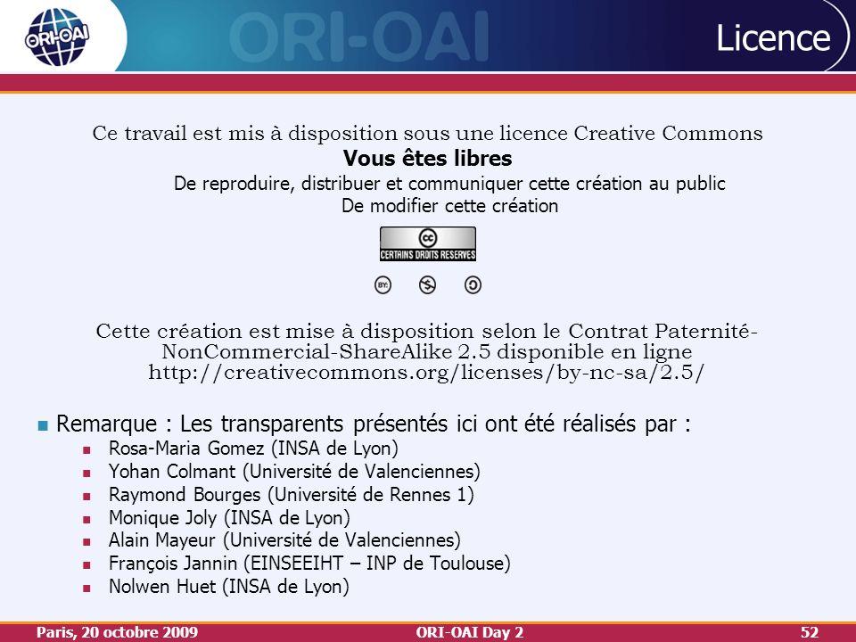 Paris, 20 octobre 2009ORI-OAI Day 252 Licence Ce travail est mis à disposition sous une licence Creative Commons Vous êtes libres De reproduire, distribuer et communiquer cette création au public De modifier cette création Cette création est mise à disposition selon le Contrat Paternité- NonCommercial-ShareAlike 2.5 disponible en ligne http://creativecommons.org/licenses/by-nc-sa/2.5/ Remarque : Les transparents présentés ici ont été réalisés par : Rosa-Maria Gomez (INSA de Lyon) Yohan Colmant (Université de Valenciennes) Raymond Bourges (Université de Rennes 1) Monique Joly (INSA de Lyon) Alain Mayeur (Université de Valenciennes) François Jannin (EINSEEIHT – INP de Toulouse) Nolwen Huet (INSA de Lyon)