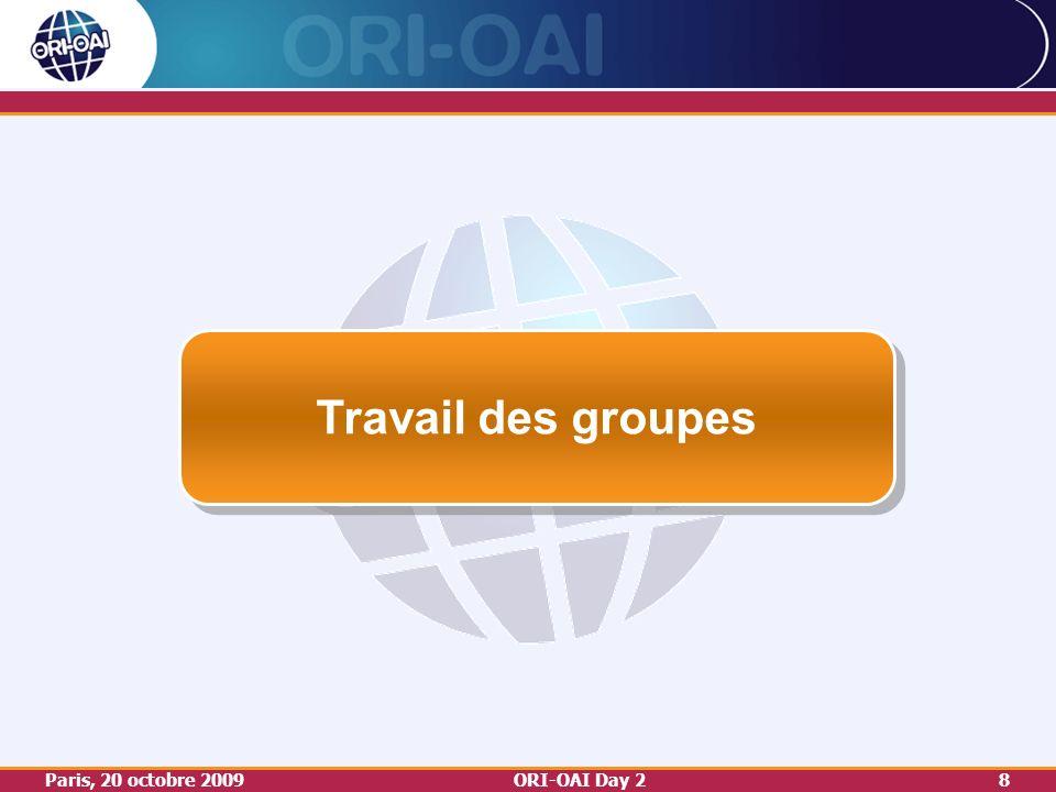 Paris, 20 octobre 2009ORI-OAI Day 28 Travail des groupes