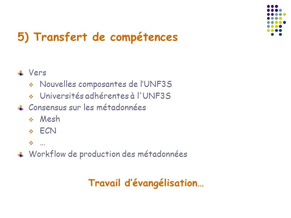 5) Transfert de compétences Vers Nouvelles composantes de lUNF3S Universités adhérentes à l'UNF3S Consensus sur les métadonnées Mesh ECN … Workflow de