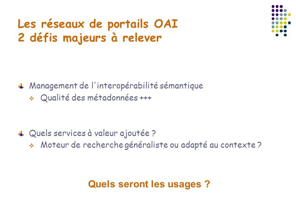 Les réseaux de portails OAI 2 défis majeurs à relever Management de l'interopérabilité sémantique Qualité des métadonnées +++ Quels services à valeur