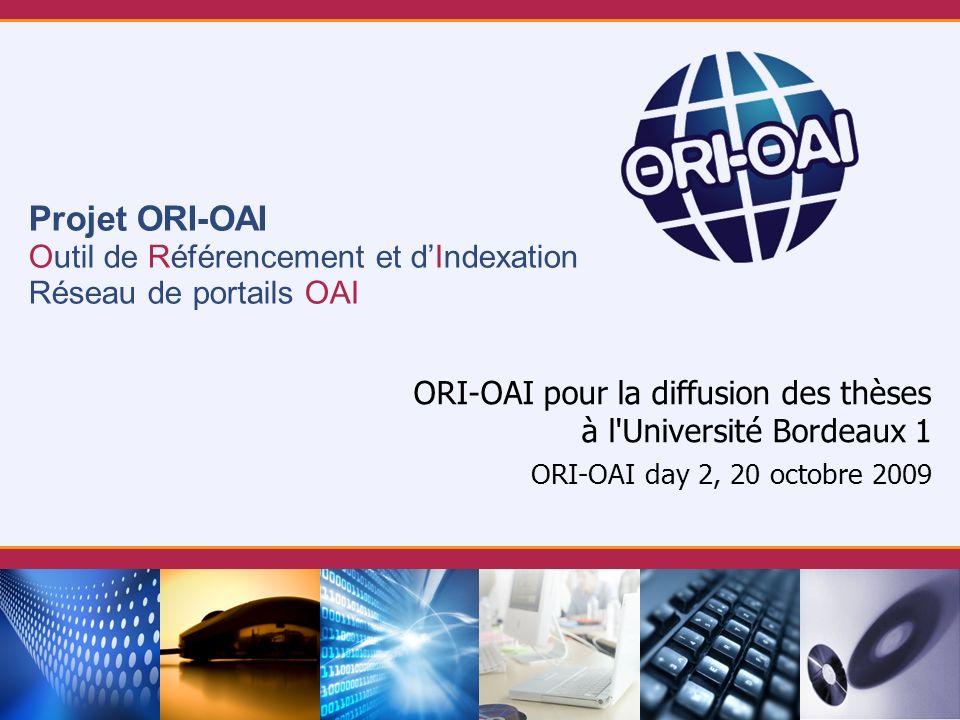 Projet ORI-OAI Outil de Référencement et dIndexation Réseau de portails OAI ORI-OAI pour la diffusion des thèses à l Université Bordeaux 1 ORI-OAI day 2, 20 octobre 2009