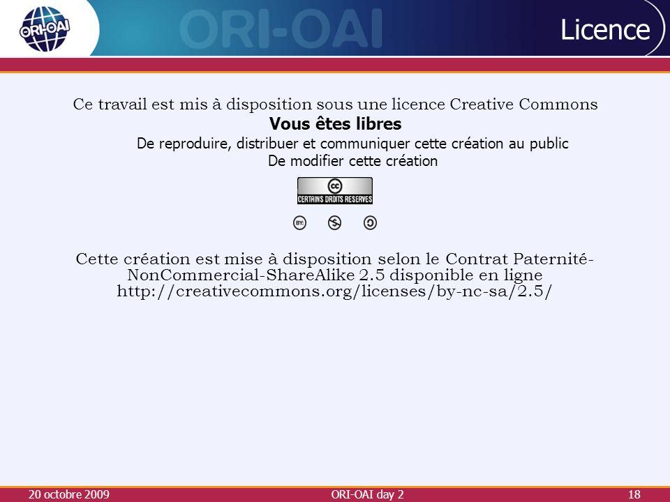 20 octobre 2009ORI-OAI day 218 Licence Ce travail est mis à disposition sous une licence Creative Commons Vous êtes libres De reproduire, distribuer et communiquer cette création au public De modifier cette création Cette création est mise à disposition selon le Contrat Paternité- NonCommercial-ShareAlike 2.5 disponible en ligne http://creativecommons.org/licenses/by-nc-sa/2.5/