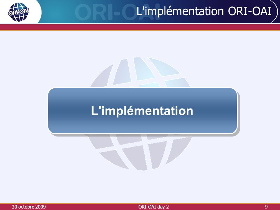 20 octobre 2009ORI-OAI day 29 9 L implémentation ORI-OAI L implémentation