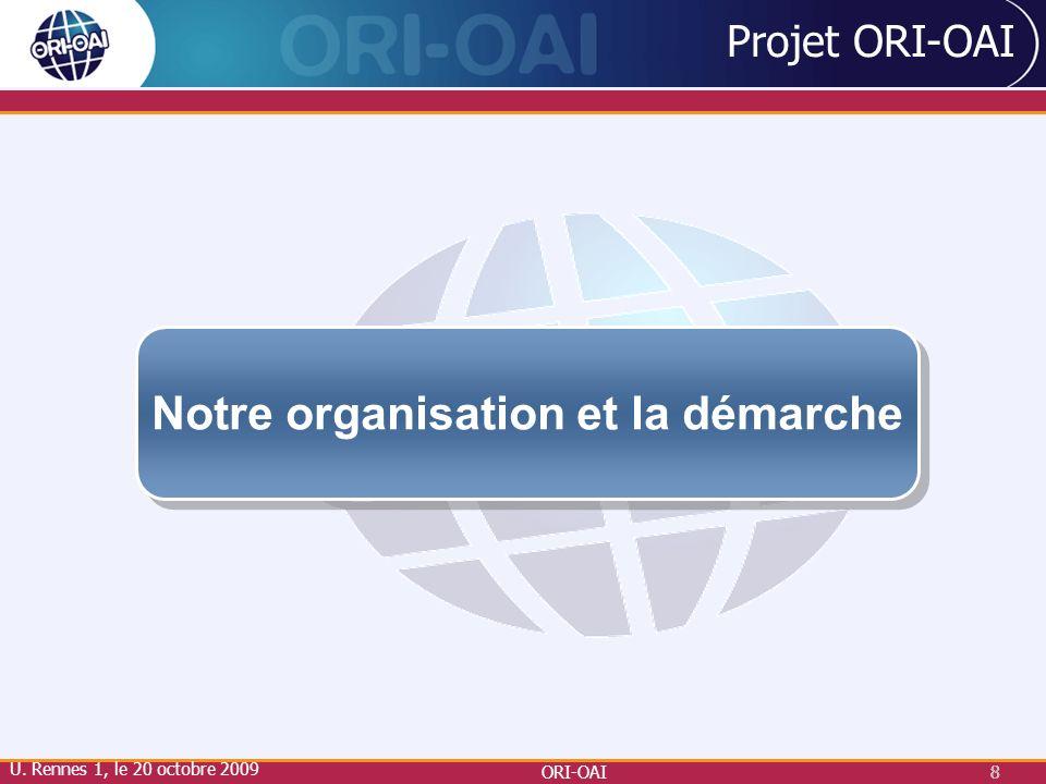 ORI-OAI8 8 Projet ORI-OAI Notre organisation et la démarche U. Rennes 1, le 20 octobre 2009
