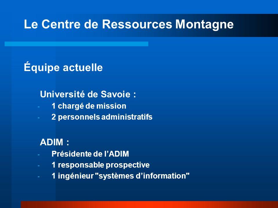 Le Centre de Ressources Montagne Équipe actuelle Université de Savoie : - 1 chargé de mission - 2 personnels administratifs ADIM : - Présidente de lADIM - 1 responsable prospective - 1 ingénieur systèmes dinformation