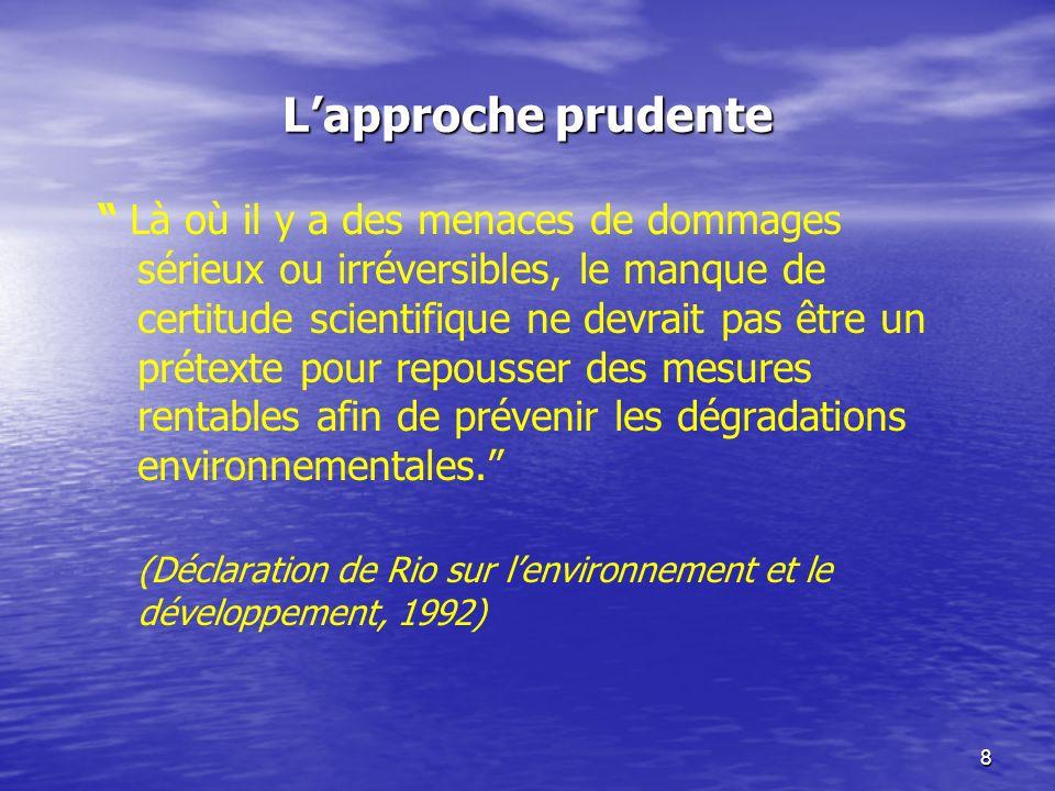 8 Lapproche prudente Là où il y a des menaces de dommages sérieux ou irréversibles, le manque de certitude scientifique ne devrait pas être un prétexte pour repousser des mesures rentables afin de prévenir les dégradations environnementales.