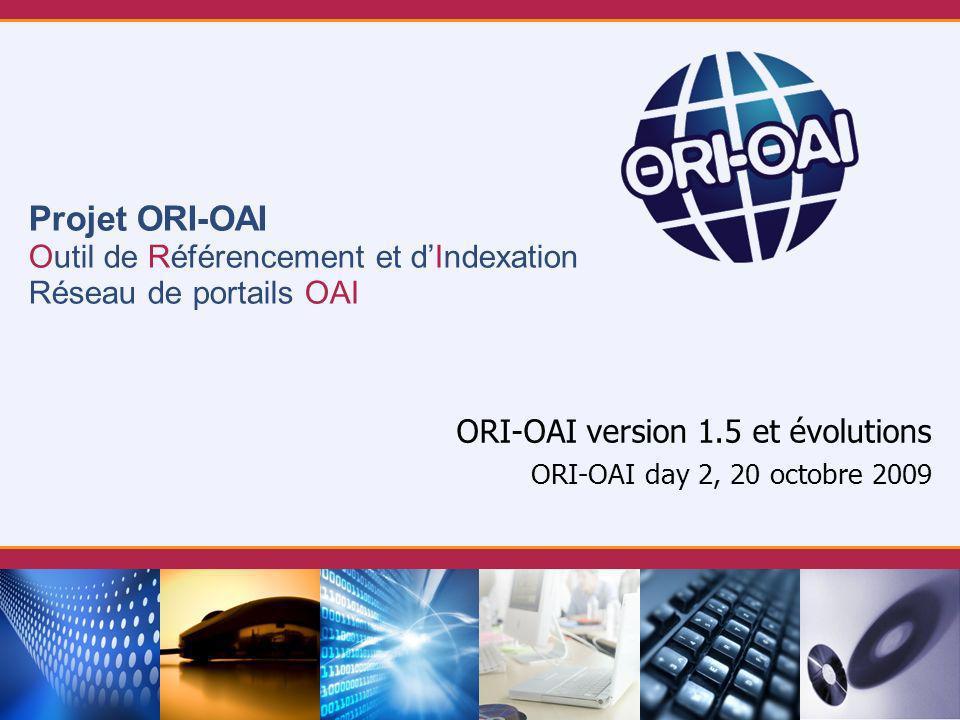 Projet ORI-OAI Outil de Référencement et dIndexation Réseau de portails OAI ORI-OAI version 1.5 et évolutions ORI-OAI day 2, 20 octobre 2009