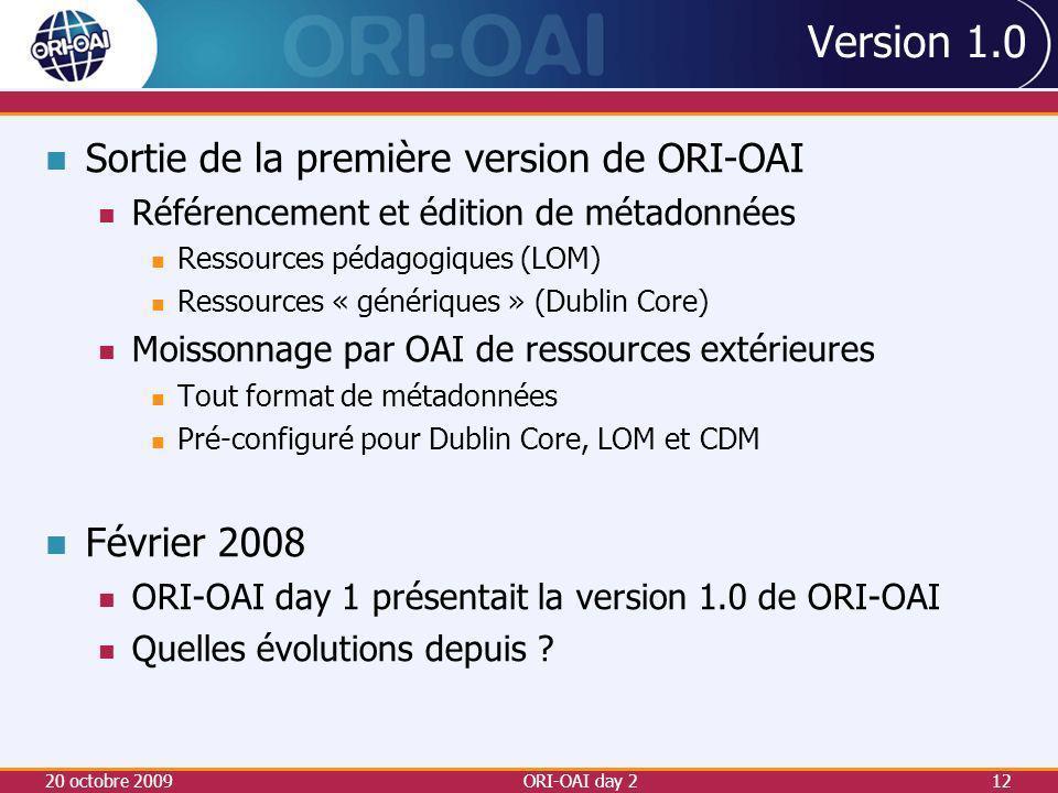 Version 1.0 Sortie de la première version de ORI-OAI Référencement et édition de métadonnées Ressources pédagogiques (LOM) Ressources « génériques » (Dublin Core) Moissonnage par OAI de ressources extérieures Tout format de métadonnées Pré-configuré pour Dublin Core, LOM et CDM Février 2008 ORI-OAI day 1 présentait la version 1.0 de ORI-OAI Quelles évolutions depuis .