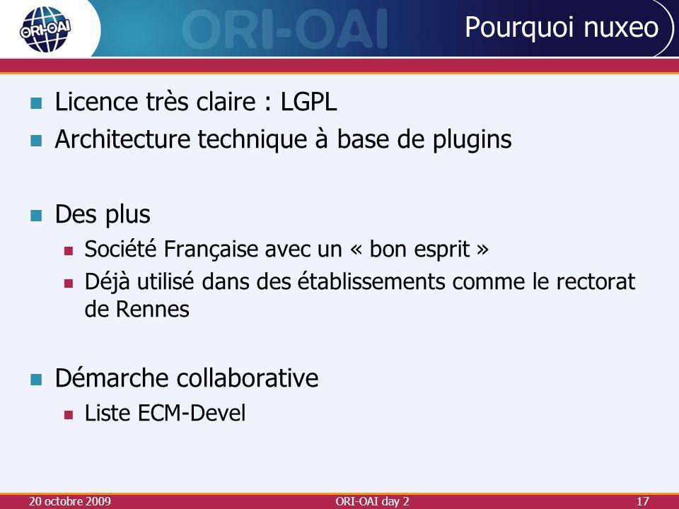 Pourquoi nuxeo Licence très claire : LGPL Architecture technique à base de plugins Des plus Société Française avec un « bon esprit » Déjà utilisé dans des établissements comme le rectorat de Rennes Démarche collaborative Liste ECM-Devel 20 octobre 200917ORI-OAI day 2