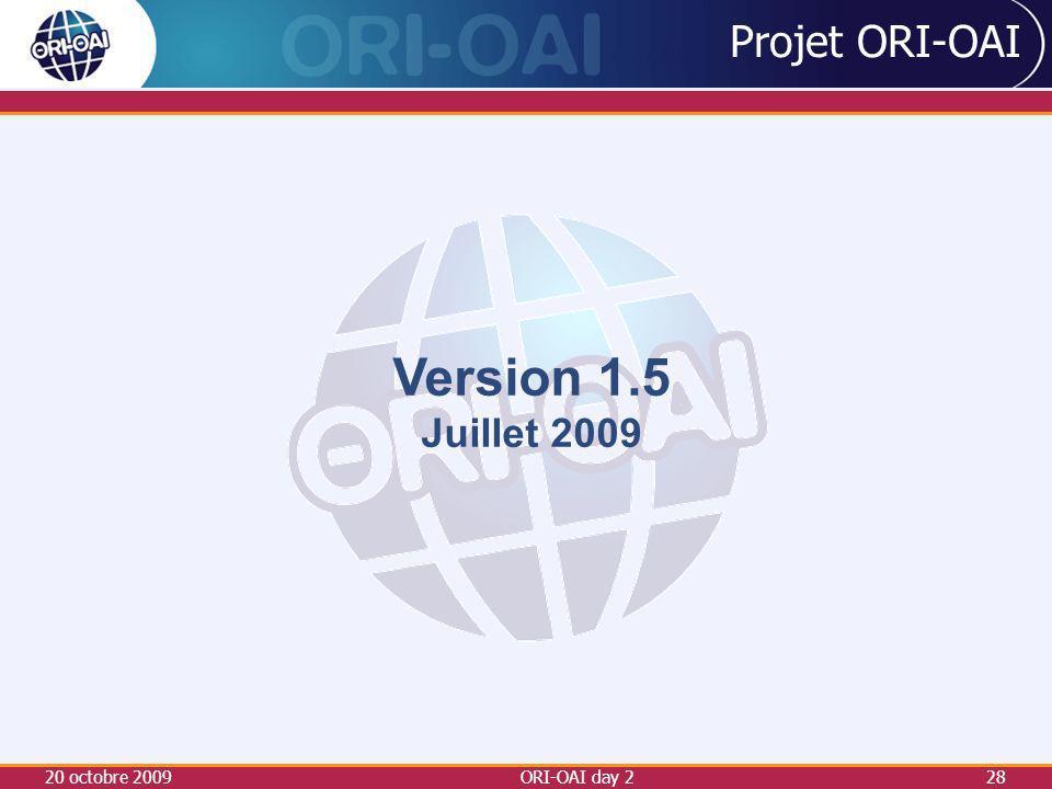 20 octobre 2009ORI-OAI day 228 Projet ORI-OAI Version 1.5 Juillet 2009