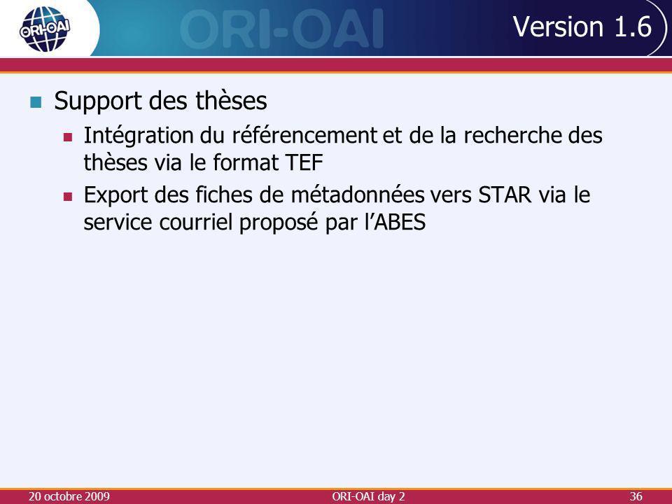 Version 1.6 Support des thèses Intégration du référencement et de la recherche des thèses via le format TEF Export des fiches de métadonnées vers STAR via le service courriel proposé par lABES 20 octobre 2009ORI-OAI day 236