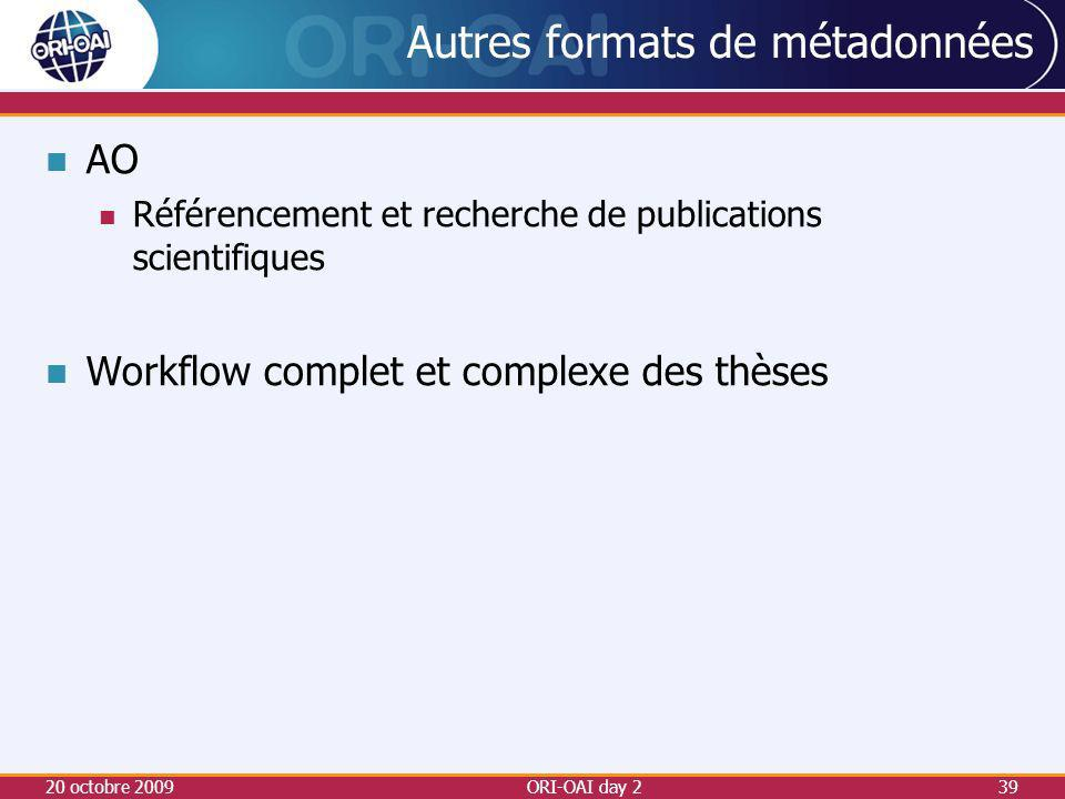 Autres formats de métadonnées AO Référencement et recherche de publications scientifiques Workflow complet et complexe des thèses 20 octobre 2009ORI-OAI day 239