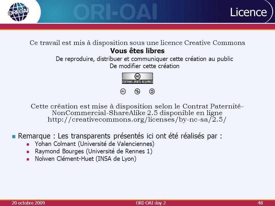20 octobre 2009ORI-OAI day 248 Licence Ce travail est mis à disposition sous une licence Creative Commons Vous êtes libres De reproduire, distribuer et communiquer cette création au public De modifier cette création Cette création est mise à disposition selon le Contrat Paternité- NonCommercial-ShareAlike 2.5 disponible en ligne http://creativecommons.org/licenses/by-nc-sa/2.5/ Remarque : Les transparents présentés ici ont été réalisés par : Yohan Colmant (Université de Valenciennes) Raymond Bourges (Université de Rennes 1) Nolwen Clément-Huet (INSA de Lyon)