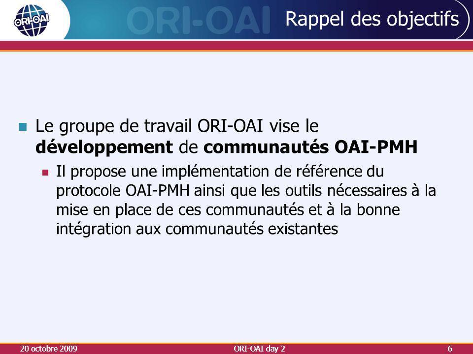Rappel des objectifs 20 octobre 2009ORI-OAI day 26 Le groupe de travail ORI-OAI vise le développement de communautés OAI-PMH Il propose une implémentation de référence du protocole OAI-PMH ainsi que les outils nécessaires à la mise en place de ces communautés et à la bonne intégration aux communautés existantes 20 octobre 20096ORI-OAI day 2