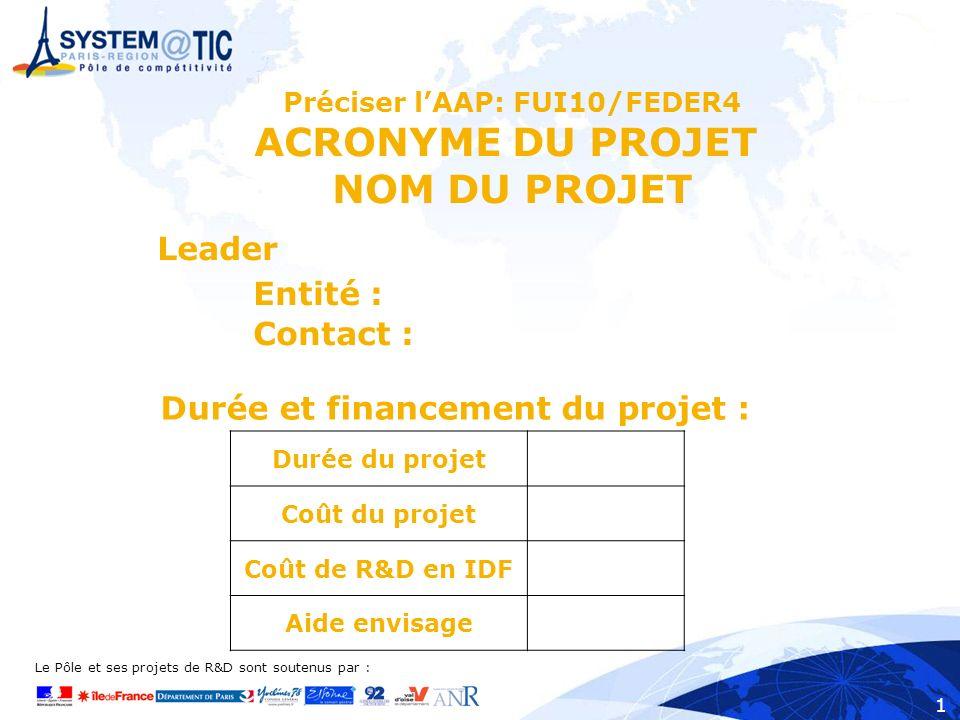 Le Pôle et ses projets de R&D sont soutenus par : 1 Préciser lAAP: FUI10/FEDER4 ACRONYME DU PROJET NOM DU PROJET Leader Entité : Contact : Durée du projet Coût du projet Coût de R&D en IDF Aide envisage Durée et financement du projet :