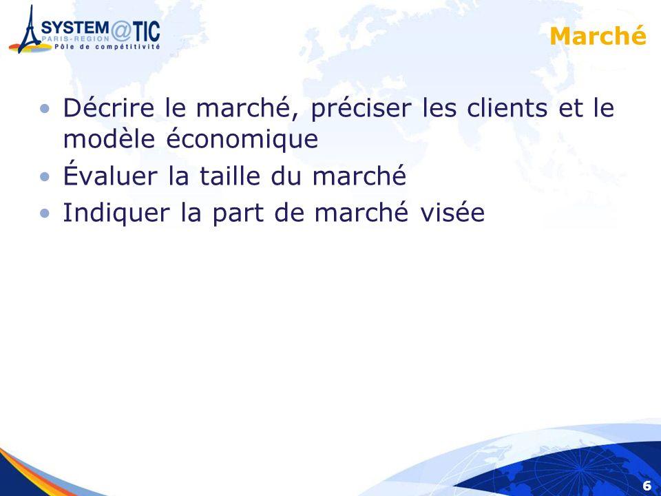 6 Marché Décrire le marché, préciser les clients et le modèle économique Évaluer la taille du marché Indiquer la part de marché visée