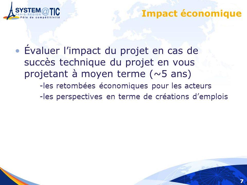 7 Impact économique Évaluer limpact du projet en cas de succès technique du projet en vous projetant à moyen terme (~5 ans) -les retombées économiques pour les acteurs -les perspectives en terme de créations demplois