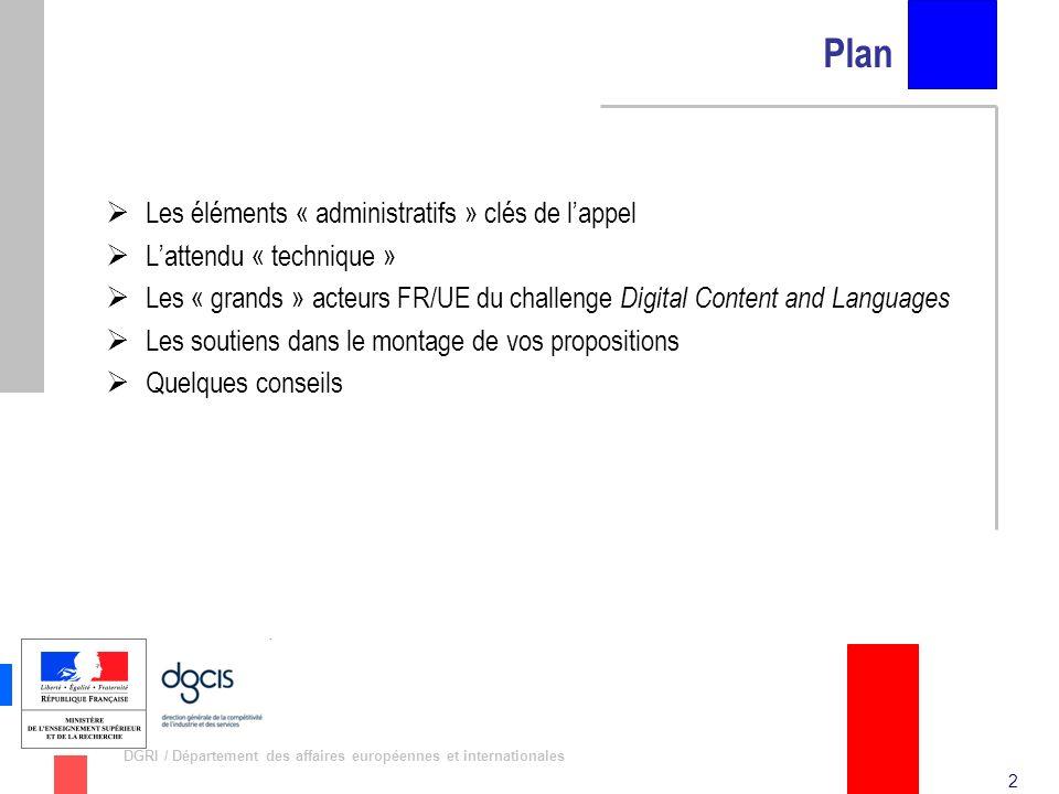3 DGRI / Département des affaires européennes et internationales Les éléments « administratifs » clés de lappel (1) SME Initiative on Digital Content and Languages –Lancement le 1 er février 2011 –Procédure en 2 étapes –Clôture de la première étape: le 28 avril 2011 (Max: 5 pages!) –Clôture de la seconde étape: le 28 septembre 2011 –Budget: ~35 M –Types de projet: STREP (26 M), CSA (5 M pour b/.; 4 M pour d/.) –Les spécificités (en plus des critères « classiques »): Au moins 2 PMEs Une durée des projets maximale de 24 mois Une contribution communautaire demandée de maximum 2 M Au moins 30% du cofinancement au bénéfice de PME Des propositions anonymes