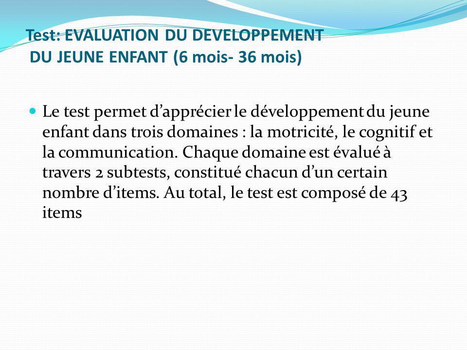 Test: EVALUATION DU DEVELOPPEMENT DU JEUNE ENFANT (6 mois- 36 mois) Le test permet dapprécier le développement du jeune enfant dans trois domaines : la motricité, le cognitif et la communication.