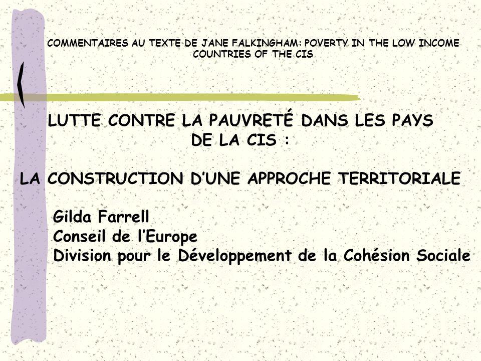 LUTTE CONTRE LA PAUVRETÉ DANS LES PAYS DE LA CIS : LA CONSTRUCTION DUNE APPROCHE TERRITORIALE Gilda Farrell Conseil de lEurope Division pour le Développement de la Cohésion Sociale COMMENTAIRES AU TEXTE DE JANE FALKINGHAM: POVERTY IN THE LOW INCOME COUNTRIES OF THE CIS