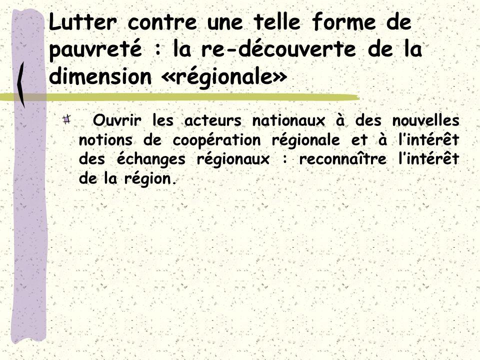 Lutter contre une telle forme de pauvreté : la re-découverte de la dimension «régionale» Ouvrir les acteurs nationaux à des nouvelles notions de coopération régionale et à lintérêt des échanges régionaux : reconnaître lintérêt de la région.