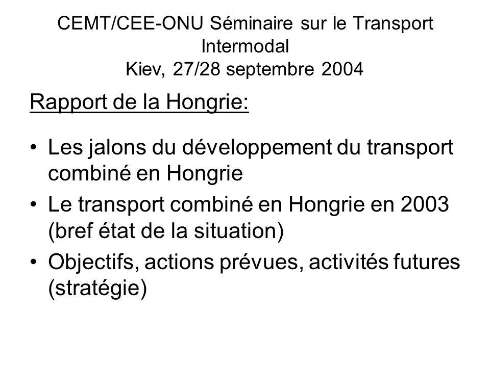 CEMT/CEE-ONU Séminaire sur le Transport Intermodal Kiev, 27/28 septembre 2004 Rapport de la Hongrie: Les jalons du développement du transport combiné en Hongrie Le transport combiné en Hongrie en 2003 (bref état de la situation) Objectifs, actions prévues, activités futures (stratégie)
