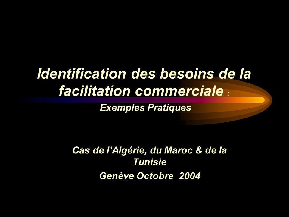 Cas de lAlgérie, du Maroc & de la Tunisie Genève Octobre 2004 Identification des besoins de la facilitation commerciale : Exemples Pratiques
