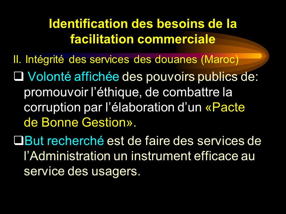 Identification des besoins de la facilitation commerciale II. Intégrité des services des douanes (Maroc) Volonté affichée des pouvoirs publics de: pro
