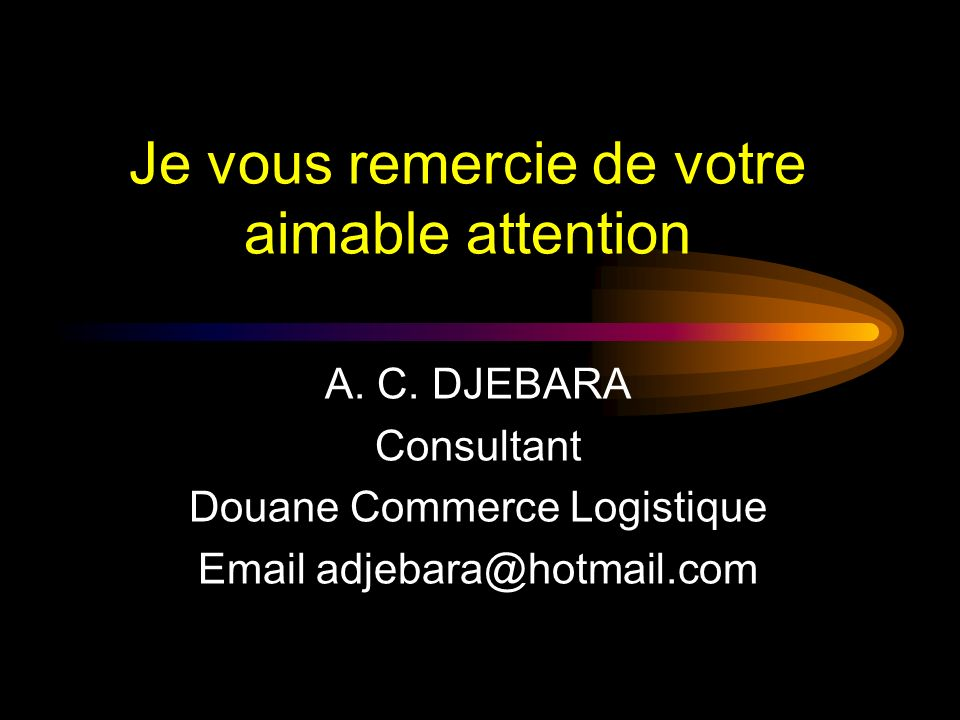 Je vous remercie de votre aimable attention A. C. DJEBARA Consultant Douane Commerce Logistique Email adjebara@hotmail.com