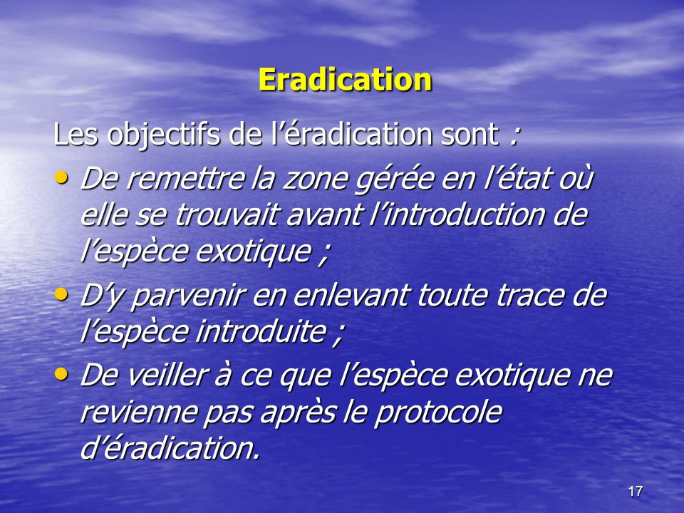 17 Eradication Les objectifs de léradication sont : De remettre la zone gérée en létat où elle se trouvait avant lintroduction de lespèce exotique ; D