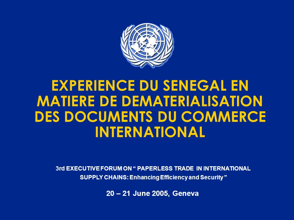3rd EXECUTIVE FORUM ON PAPERLESS TRADE IN INTERNATIONAL SUPPLY CHAINS: Enhancing Efficiency and Security 20 – 21 June 2005, Geneva EXPERIENCE DU SENEG