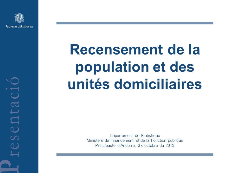 Recensement de la population et des unités domiciliaires Département de Statistique Ministère de Financement et de la Fonction publique Principauté dAndorre, 3 doctobre du 2013
