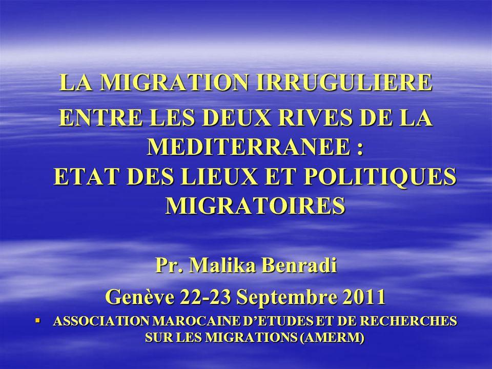 LA MIGRATION IRRUGULIERE ENTRE LES DEUX RIVES DE LA MEDITERRANEE : ETAT DES LIEUX ET POLITIQUES MIGRATOIRES Pr. Malika Benradi Genève 22-23 Septembre