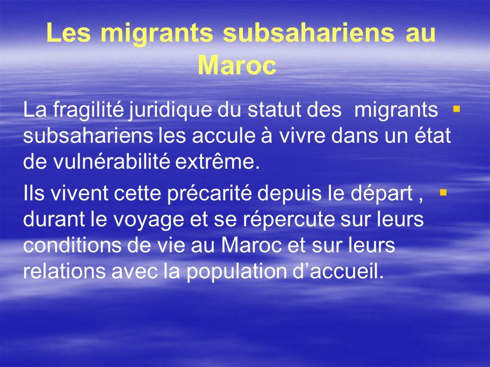 Les migrants subsahariens au Maroc La fragilité juridique du statut des migrants subsahariens les accule à vivre dans un état de vulnérabilité extrême