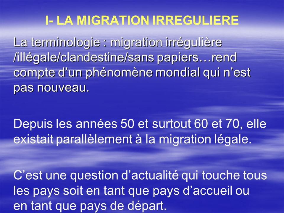 I- LA MIGRATION IRREGULIERE La terminologie : migration irrégulière /illégale/clandestine/sans papiers…rend compte dun phénomène mondial qui nest pas