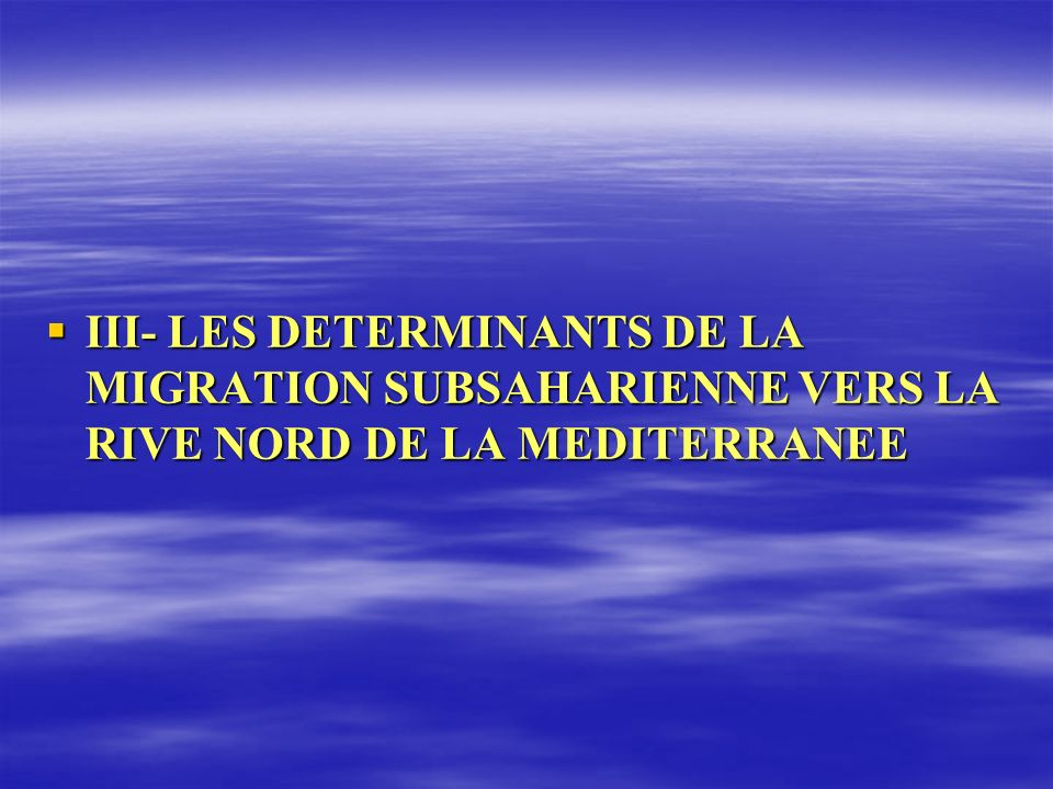 III- LES DETERMINANTS DE LA MIGRATION SUBSAHARIENNE VERS LA RIVE NORD DE LA MEDITERRANEE III- LES DETERMINANTS DE LA MIGRATION SUBSAHARIENNE VERS LA R