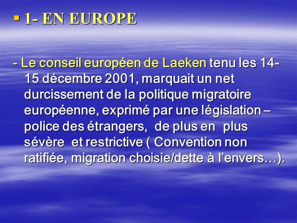 1- EN EUROPE 1- EN EUROPE - Le conseil européen de Laeken tenu les 14- 15 décembre 2001, marquait un net durcissement de la politique migratoire europ