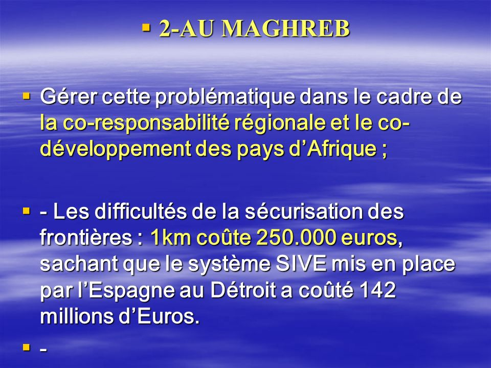 2-AU MAGHREB 2-AU MAGHREB Gérer cette problématique dans le cadre de la co-responsabilité régionale et le co- développement des pays dAfrique ; Gérer