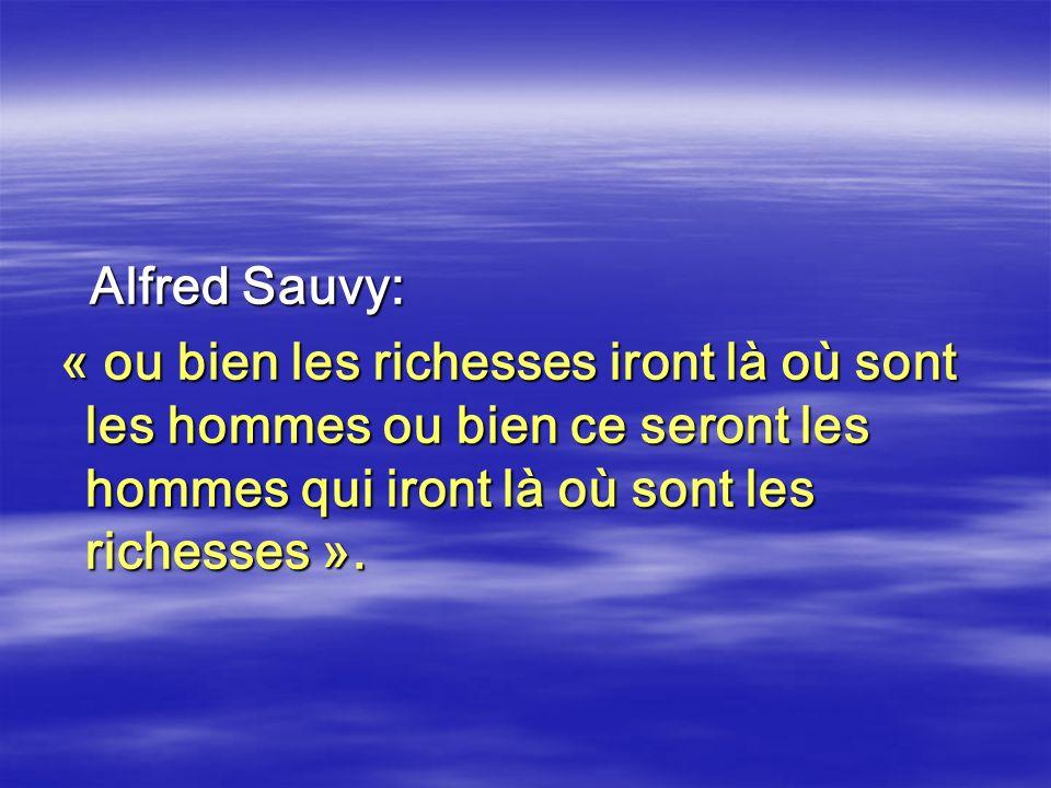 Alfred Sauvy: Alfred Sauvy: « ou bien les richesses iront là où sont les hommes ou bien ce seront les hommes qui iront là où sont les richesses ». « o