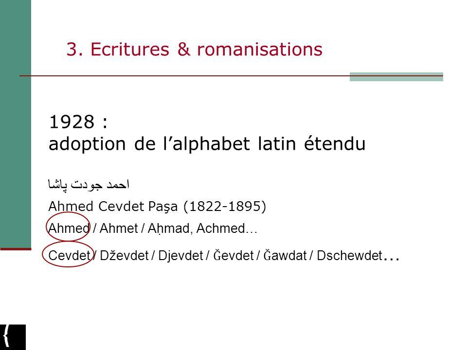 3. Ecritures & romanisations 1928 : adoption de lalphabet latin étendu احمد جودت پاشا Ahmed Cevdet Paşa (1822-1895) Ahmed / Ahmet / Aḥmad, Achmed… Ce